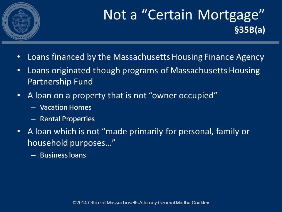 Not a Certain Mortgage §35B(a) Loans financed by the Massachusetts Housing Finance Agency Loans originated though programs of Massachusetts Housing Partnership Fund A loan on a property that is not owner occupied – Vacation Homes – Rental Properties A loan which is not made primarily for personal, family or household purposes… – Business loans ©2014 Office of Massachusetts Attorney General Martha Coakley