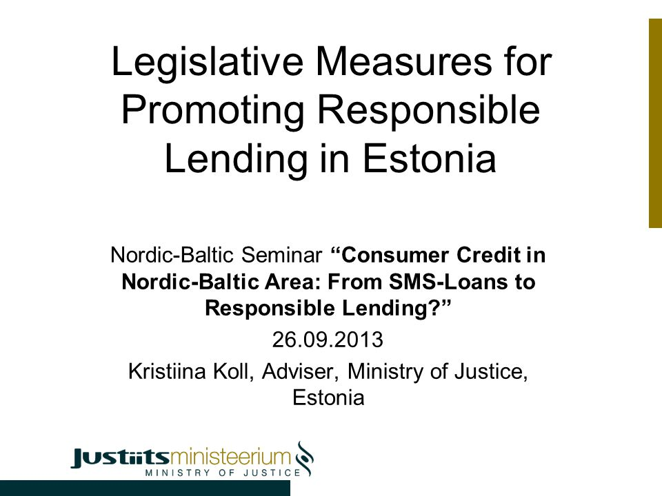 Legislative Measures for Promoting Responsible Lending in Estonia Nordic-Baltic Seminar Consumer Credit in Nordic-Baltic Area: From SMS-Loans to Responsible Lending 26.09.2013 Kristiina Koll, Adviser, Ministry of Justice, Estonia