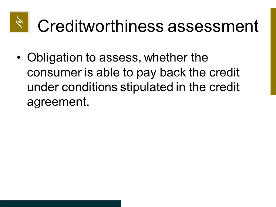 Creditworthiness assessment Obligation to assess, whether the consumer is able to pay back the credit under conditions stipulated in the credit agreement.