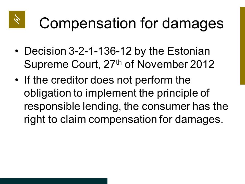 Compensation for damages Decision 3-2-1-136-12 by the Estonian Supreme Court, 27 th of November 2012 If the creditor does not perform the obligation to implement the principle of responsible lending, the consumer has the right to claim compensation for damages.