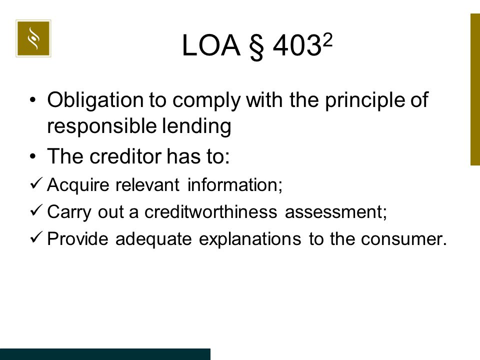 LOA § 403 2 Obligation to comply with the principle of responsible lending The creditor has to: Acquire relevant information; Carry out a creditworthiness assessment; Provide adequate explanations to the consumer.