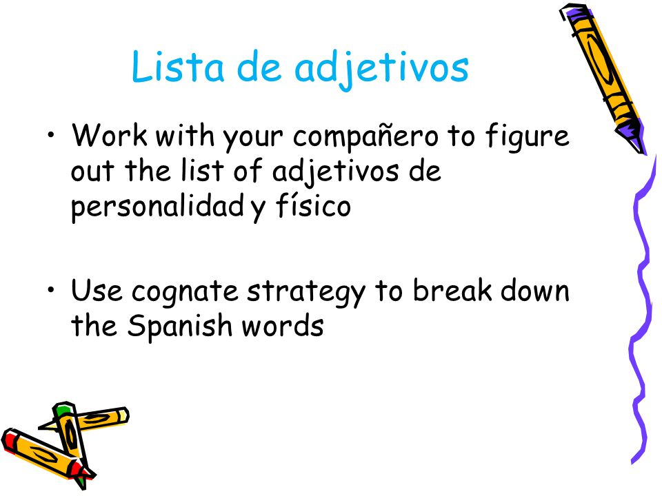 Lista de adjetivos Work with your compañero to figure out the list of adjetivos de personalidad y físico Use cognate strategy to break down the Spanis