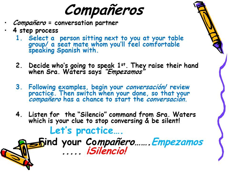 Compañeros Compañero = conversation partner 4 step process 1.Select a person sitting next to you at your table group/ a seat mate whom you'll feel com