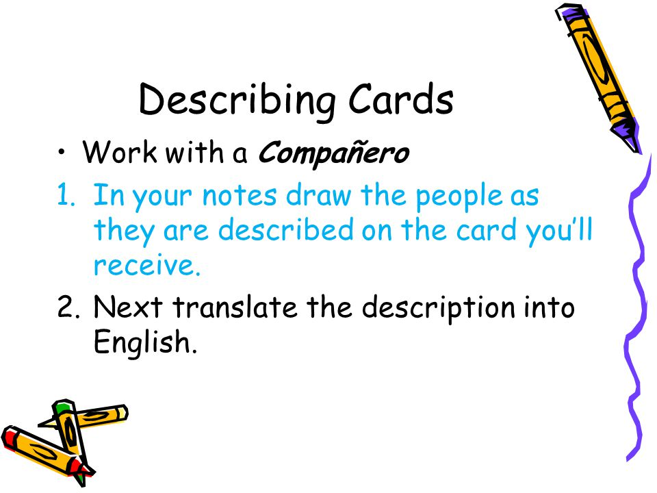 Describing Cards Work with a Compañero 1.In your notes draw the people as they are described on the card you'll receive. 2.Next translate the descript