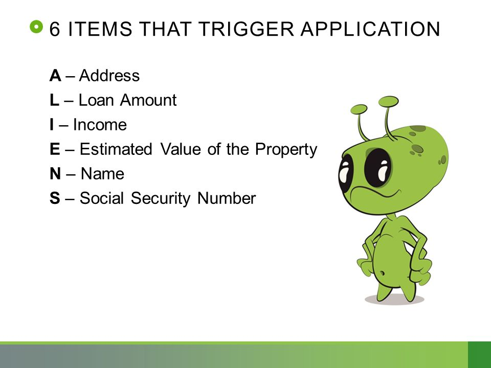 6 ITEMS THAT TRIGGER APPLICATION A – Address L – Loan Amount I – Income E – Estimated Value of the Property N – Name S – Social Security Number