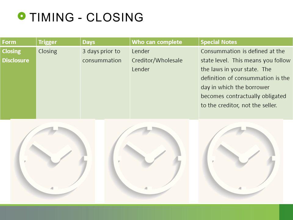 TIMING - CLOSING FormTriggerDaysWho can completeSpecial Notes Closing Disclosure Closing3 days prior to consummation Lender Creditor/Wholesale Lender