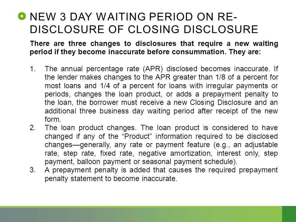 NEW 3 DAY WAITING PERIOD ON RE- DISCLOSURE OF CLOSING DISCLOSURE There are three changes to disclosures that require a new waiting period if they become inaccurate before consummation.