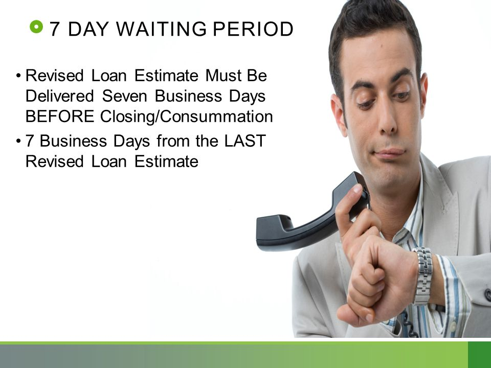 7 DAY WAITING PERIOD Revised Loan Estimate Must Be Delivered Seven Business Days BEFORE Closing/Consummation 7 Business Days from the LAST Revised Loan Estimate