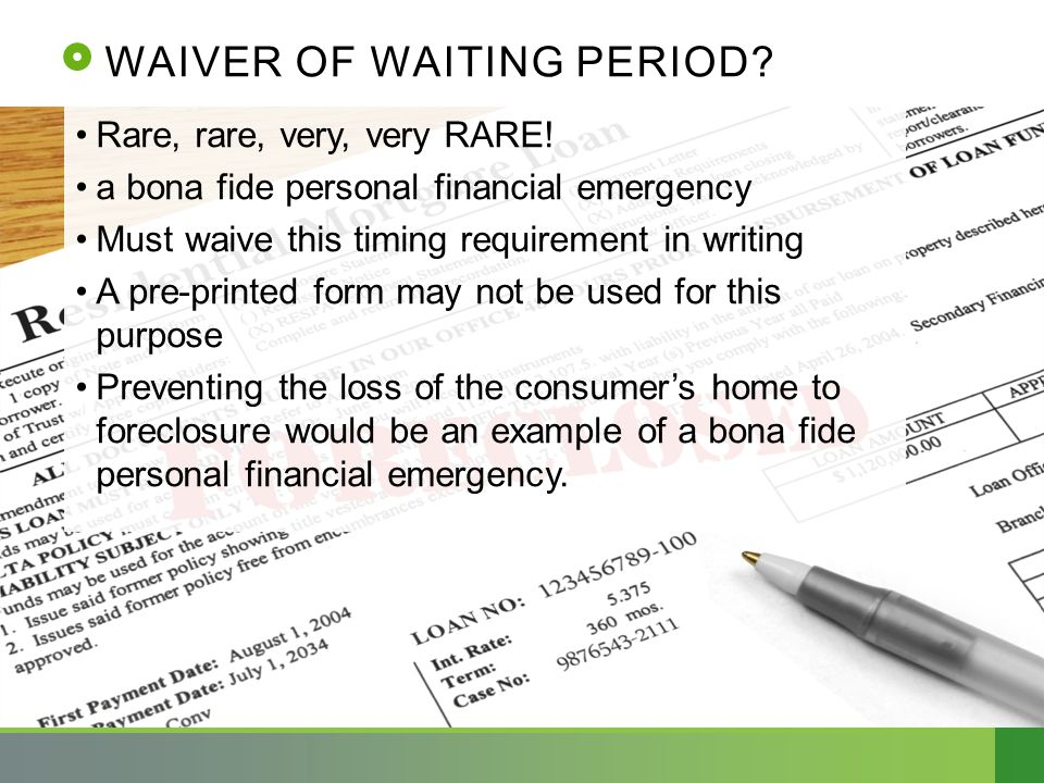 WAIVER OF WAITING PERIOD? Rare, rare, very, very RARE! a bona fide personal financial emergency Must waive this timing requirement in writing A pre-pr