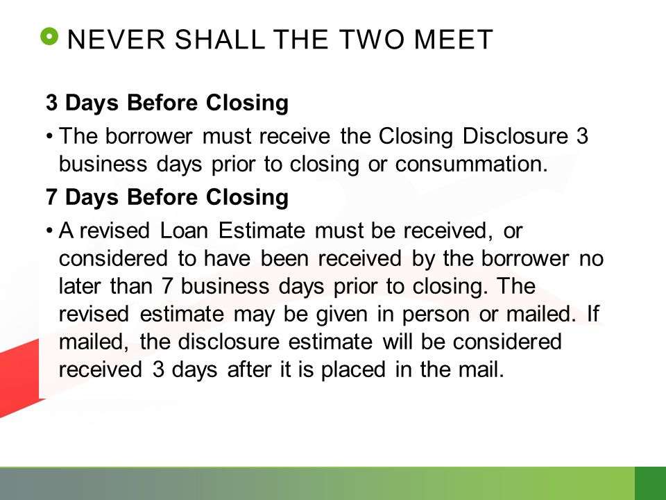 NEVER SHALL THE TWO MEET 3 Days Before Closing The borrower must receive the Closing Disclosure 3 business days prior to closing or consummation. 7 Da