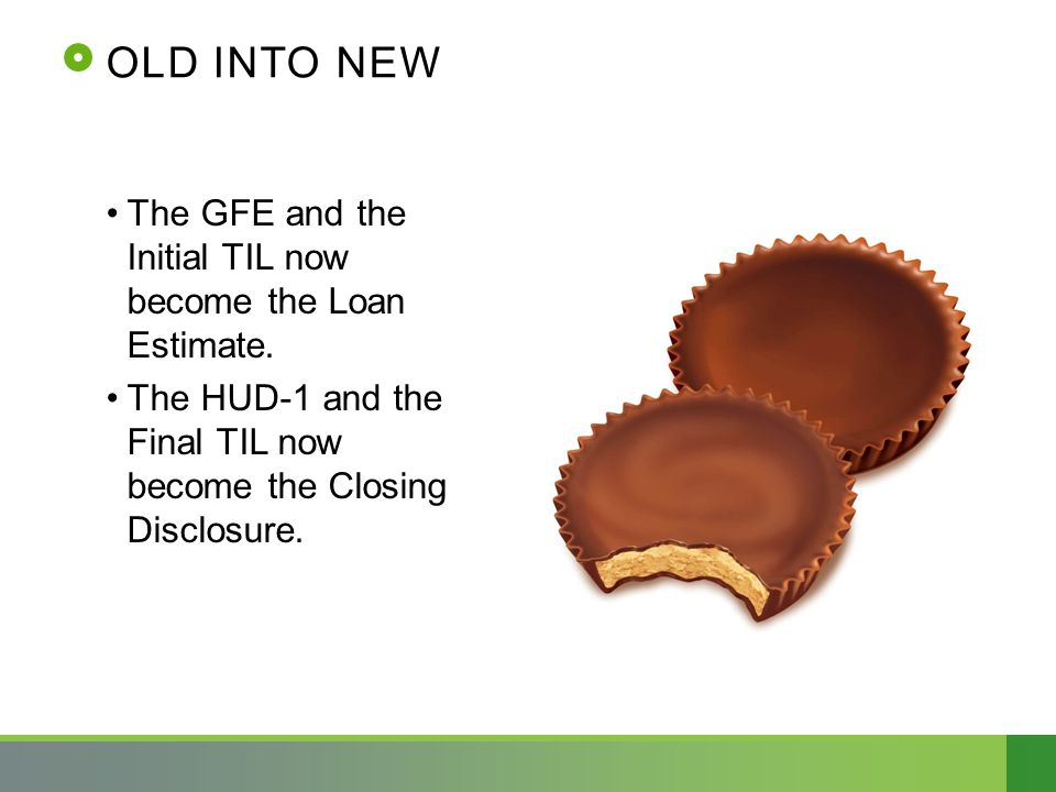 OLD INTO NEW The GFE and the Initial TIL now become the Loan Estimate. The HUD-1 and the Final TIL now become the Closing Disclosure.