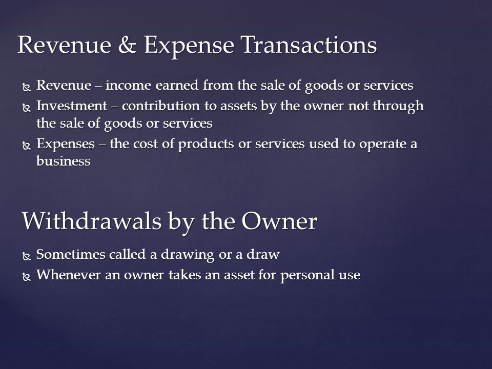  Revenue – income earned from the sale of goods or services  Investment – contribution to assets by the owner not through the sale of goods or servi