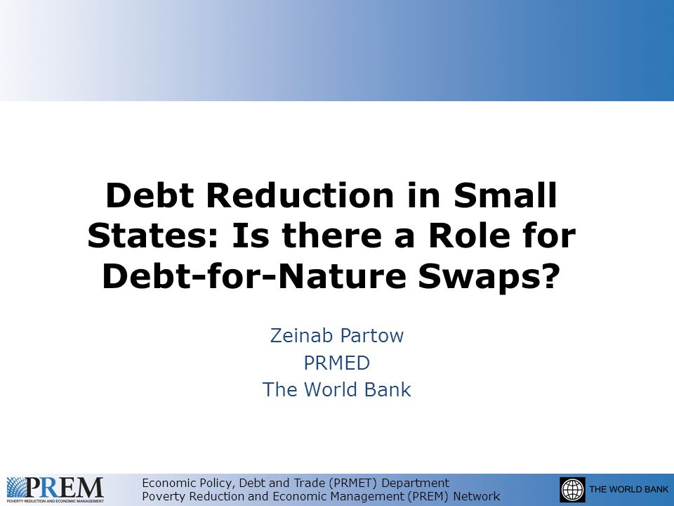 Economic Policy, Debt and Trade (PRMET) Department Poverty Reduction and Economic Management (PREM) Network Debt Reduction in Small States: Is there a Role for Debt-for-Nature Swaps.