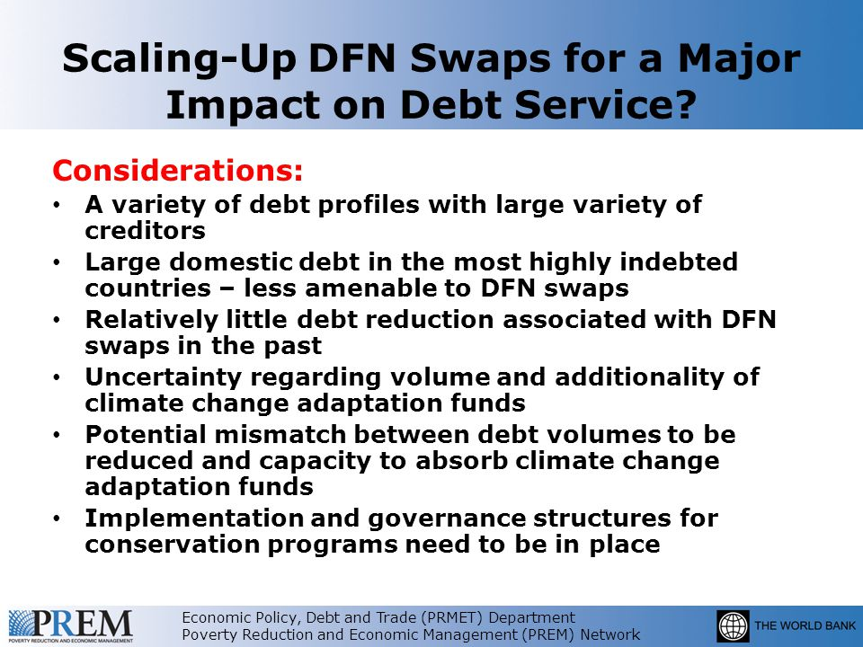Economic Policy, Debt and Trade (PRMET) Department Poverty Reduction and Economic Management (PREM) Network Food for Thought: If debt reduction is the primary motive, why not consider a traditional debt restructuring The benefit of debt restructuring has usually been in reducing debt service.