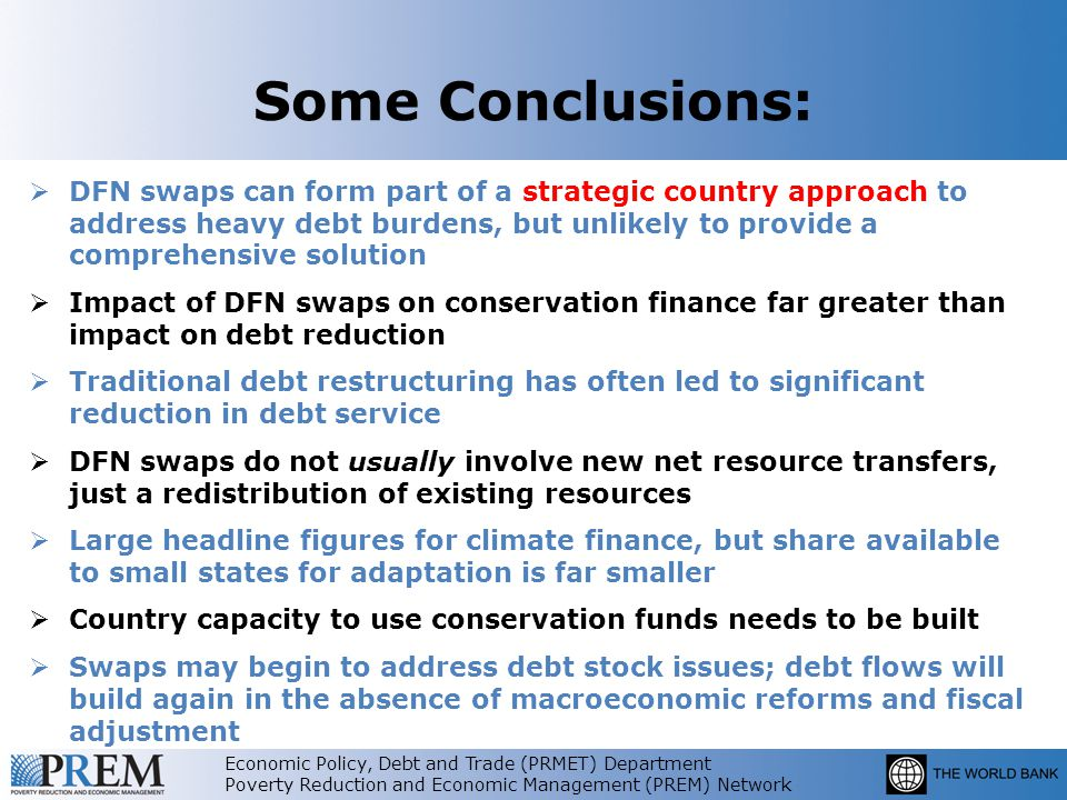 Economic Policy, Debt and Trade (PRMET) Department Poverty Reduction and Economic Management (PREM) Network Some Conclusions:  DFN swaps can form part of a strategic country approach to address heavy debt burdens, but unlikely to provide a comprehensive solution  Impact of DFN swaps on conservation finance far greater than impact on debt reduction  Traditional debt restructuring has often led to significant reduction in debt service  DFN swaps do not usually involve new net resource transfers, just a redistribution of existing resources  Large headline figures for climate finance, but share available to small states for adaptation is far smaller  Country capacity to use conservation funds needs to be built  Swaps may begin to address debt stock issues; debt flows will build again in the absence of macroeconomic reforms and fiscal adjustment