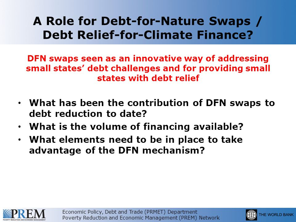 Economic Policy, Debt and Trade (PRMET) Department Poverty Reduction and Economic Management (PREM) Network A Role for Debt-for-Nature Swaps / Debt Relief-for-Climate Finance.