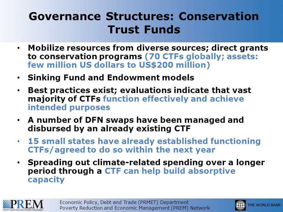Economic Policy, Debt and Trade (PRMET) Department Poverty Reduction and Economic Management (PREM) Network Governance Structures: Conservation Trust Funds Mobilize resources from diverse sources; direct grants to conservation programs (70 CTFs globally; assets: few million US dollars to US$200 million) Sinking Fund and Endowment models Best practices exist; evaluations indicate that vast majority of CTFs function effectively and achieve intended purposes A number of DFN swaps have been managed and disbursed by an already existing CTF 15 small states have already established functioning CTFs/agreed to do so within the next year Spreading out climate-related spending over a longer period through a CTF can help build absorptive capacity