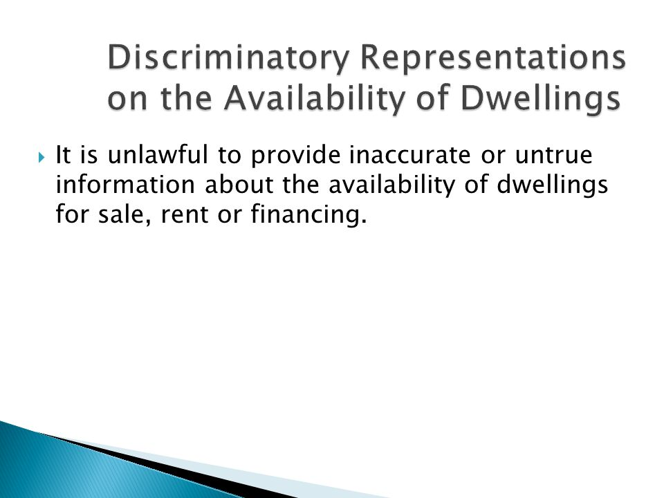  It is unlawful to provide inaccurate or untrue information about the availability of dwellings for sale, rent or financing.