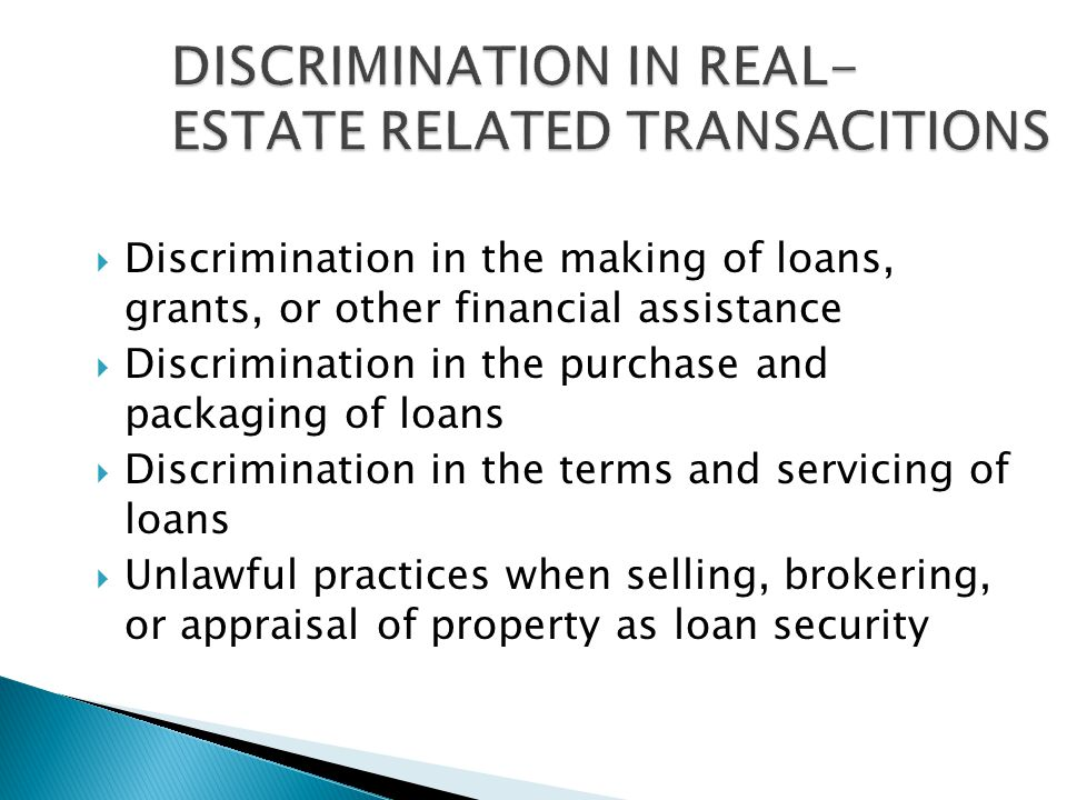  Discrimination in the making of loans, grants, or other financial assistance  Discrimination in the purchase and packaging of loans  Discrimination in the terms and servicing of loans  Unlawful practices when selling, brokering, or appraisal of property as loan security