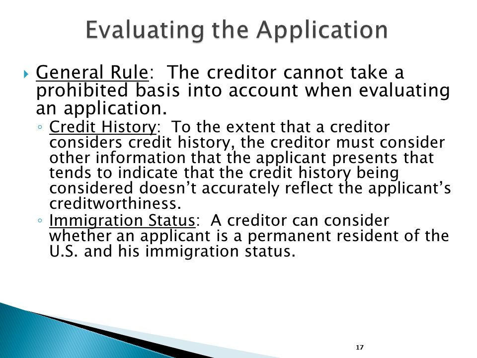 17  General Rule: The creditor cannot take a prohibited basis into account when evaluating an application.