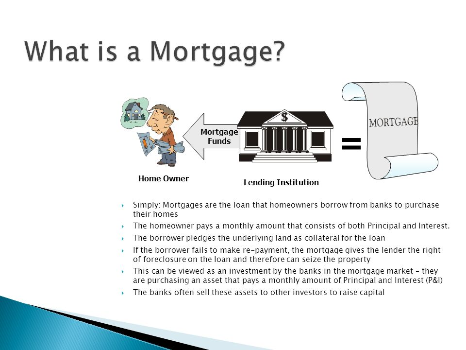  Simply: Mortgages are the loan that homeowners borrow from banks to purchase their homes  The homeowner pays a monthly amount that consists of both Principal and Interest.