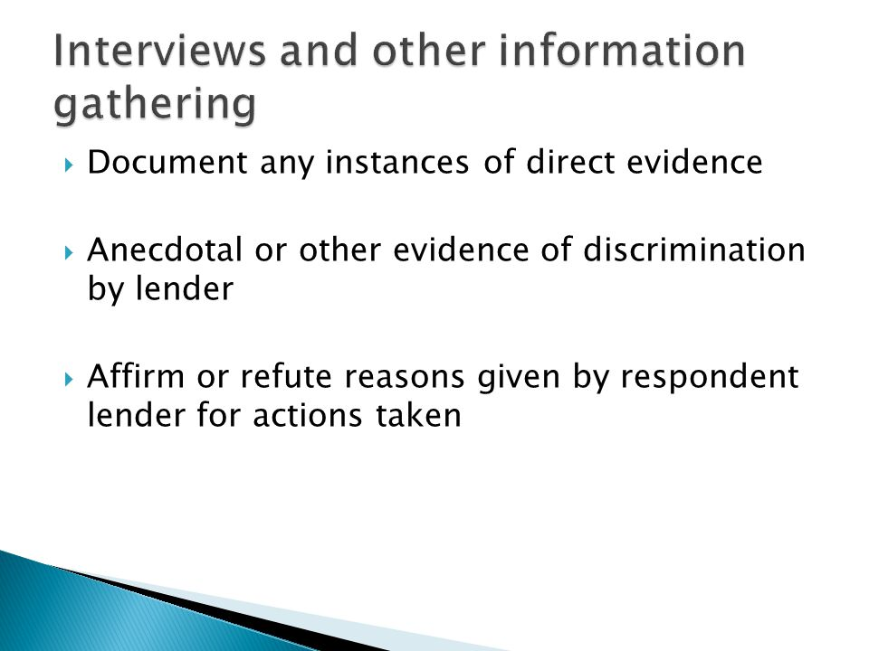  Document any instances of direct evidence  Anecdotal or other evidence of discrimination by lender  Affirm or refute reasons given by respondent lender for actions taken