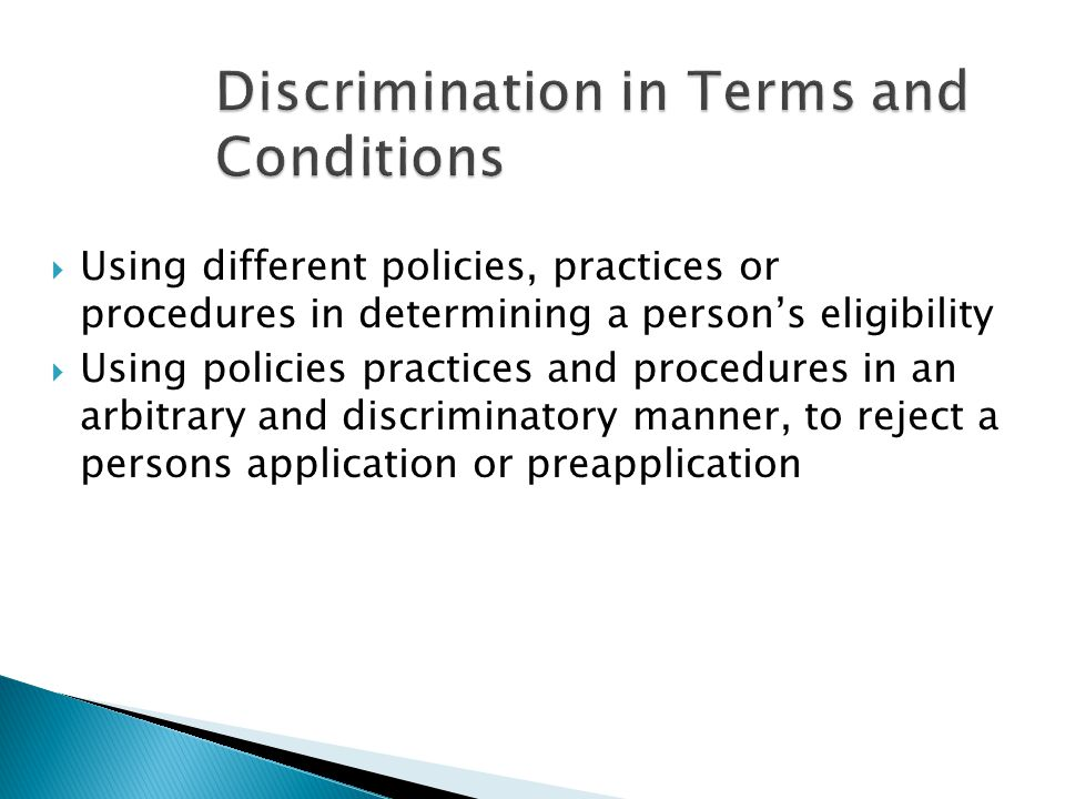  Using different policies, practices or procedures in determining a person's eligibility  Using policies practices and procedures in an arbitrary and discriminatory manner, to reject a persons application or preapplication
