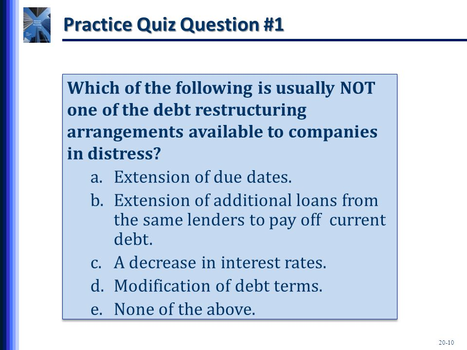 20-10 Practice Quiz Question #1 Which of the following is usually NOT one of the debt restructuring arrangements available to companies in distress? a