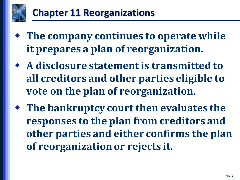 20-14 Chapter 11 Reorganizations  The company continues to operate while it prepares a plan of reorganization.  A disclosure statement is transmitte