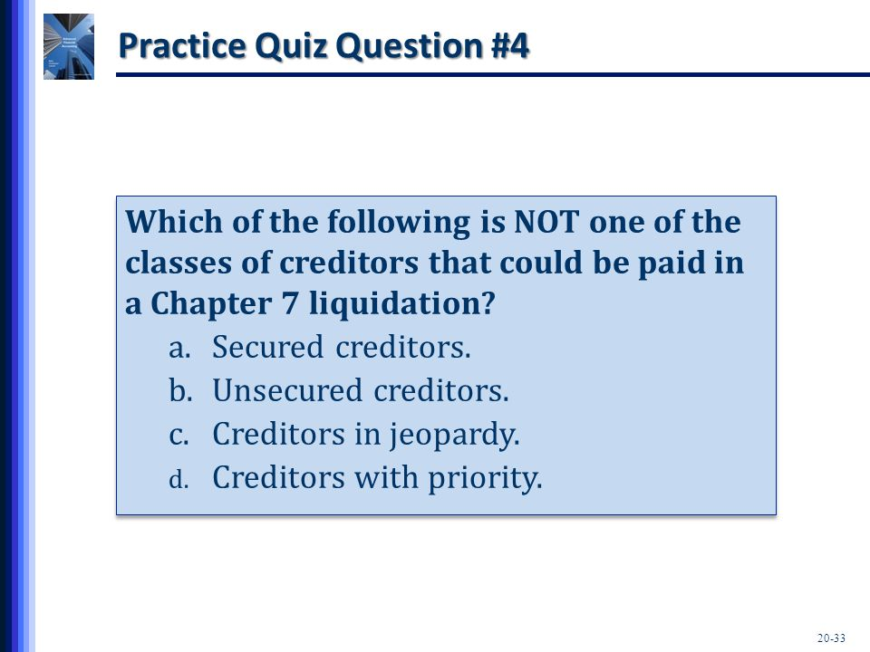 20-33 Practice Quiz Question #4 Which of the following is NOT one of the classes of creditors that could be paid in a Chapter 7 liquidation? a.Secured