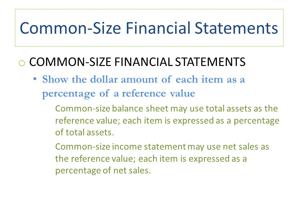 Common-Size Financial Statements o COMMON-SIZE FINANCIAL STATEMENTS Show the dollar amount of each item as a percentage of a reference value Common-size balance sheet may use total assets as the reference value; each item is expressed as a percentage of total assets.