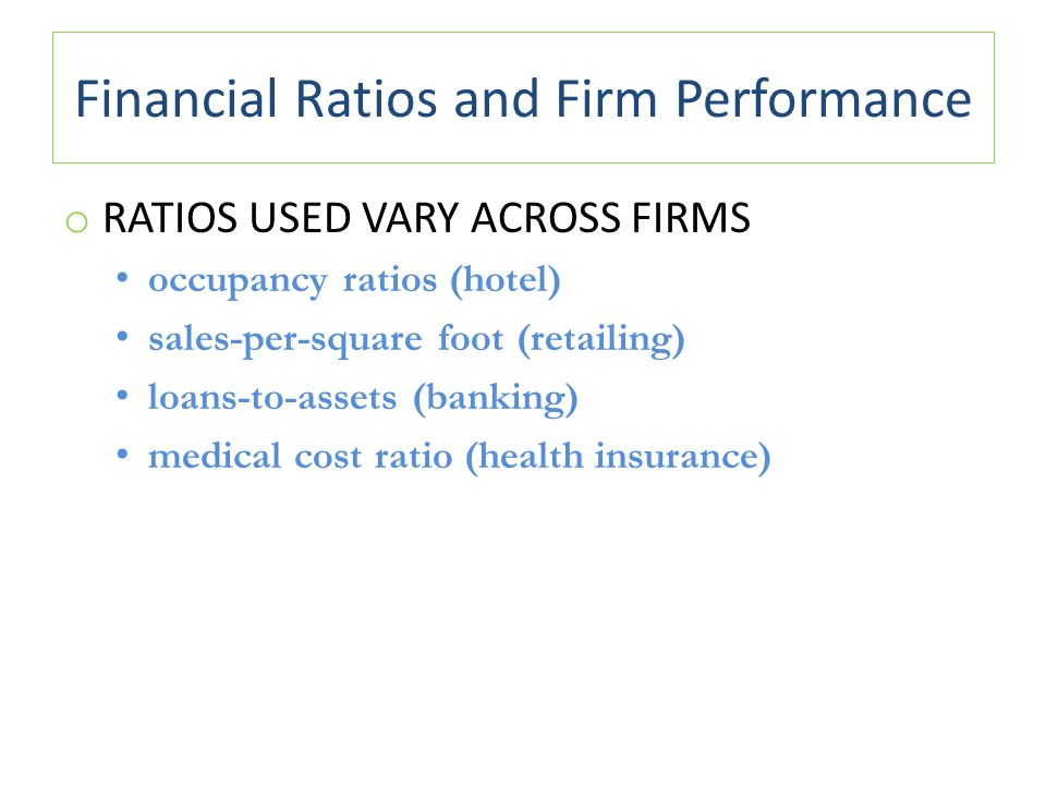 Financial Ratios and Firm Performance o RATIOS USED VARY ACROSS FIRMS occupancy ratios (hotel) sales-per-square foot (retailing) loans-to-assets (banking) medical cost ratio (health insurance)