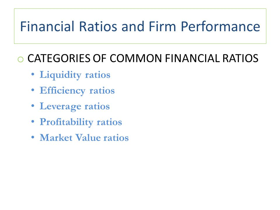Financial Ratios and Firm Performance o CATEGORIES OF COMMON FINANCIAL RATIOS Liquidity ratios Efficiency ratios Leverage ratios Profitability ratios Market Value ratios