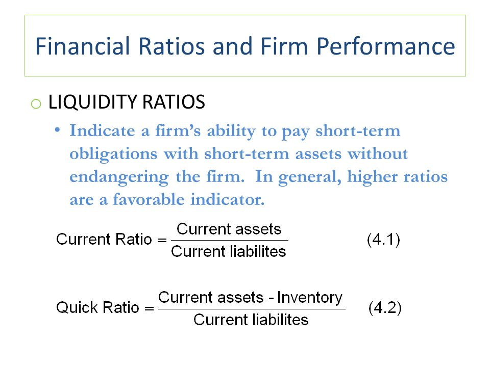 Financial Ratios and Firm Performance o LIQUIDITY RATIOS Indicate a firm's ability to pay short-term obligations with short-term assets without endangering the firm.