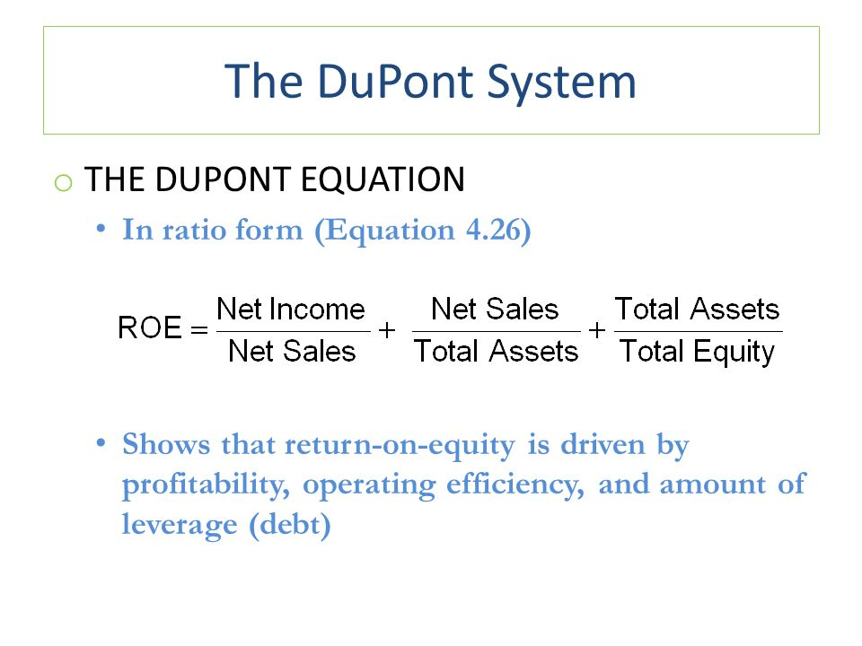 The DuPont System o THE DUPONT EQUATION In ratio form (Equation 4.26) Shows that return-on-equity is driven by profitability, operating efficiency, and amount of leverage (debt)