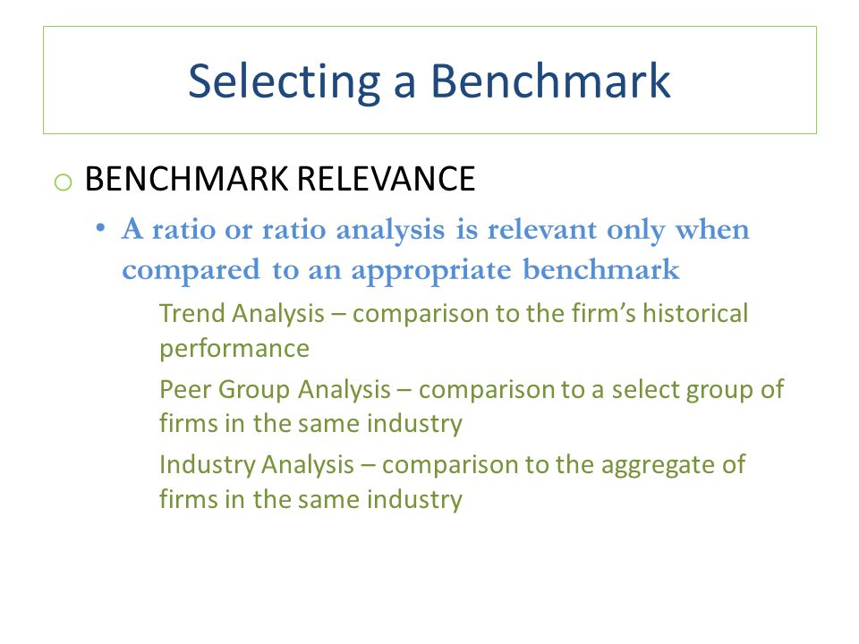 Selecting a Benchmark o BENCHMARK RELEVANCE A ratio or ratio analysis is relevant only when compared to an appropriate benchmark Trend Analysis – comparison to the firm's historical performance Peer Group Analysis – comparison to a select group of firms in the same industry Industry Analysis – comparison to the aggregate of firms in the same industry