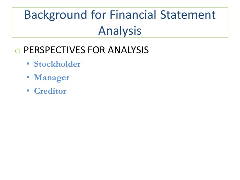 Background for Financial Statement Analysis o PERSPECTIVES FOR ANALYSIS Stockholder Manager Creditor