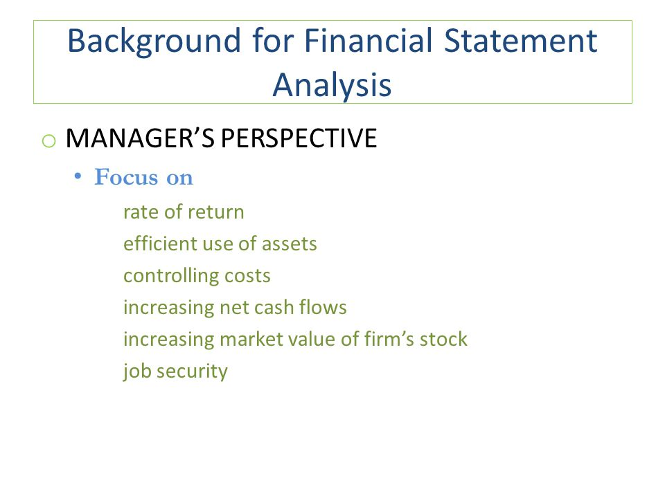 Background for Financial Statement Analysis o MANAGER'S PERSPECTIVE Focus on rate of return efficient use of assets controlling costs increasing net cash flows increasing market value of firm's stock job security