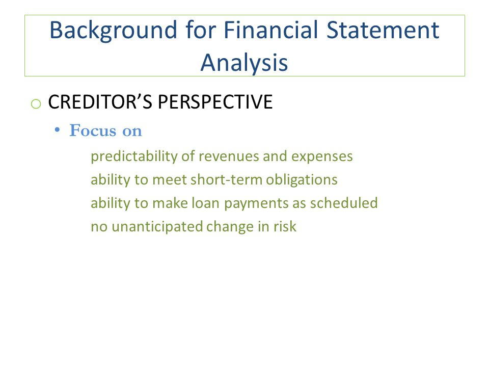 Background for Financial Statement Analysis o CREDITOR'S PERSPECTIVE Focus on predictability of revenues and expenses ability to meet short-term obligations ability to make loan payments as scheduled no unanticipated change in risk