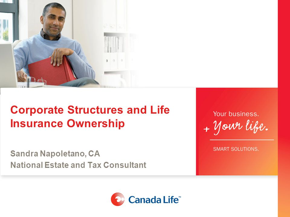 Corporate Structures and Life Insurance Ownership Sandra Napoletano, CA National Estate and Tax Consultant