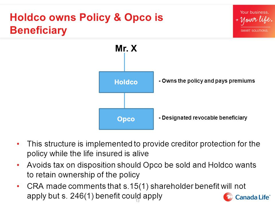 This structure is implemented to provide creditor protection for the policy while the life insured is alive Avoids tax on disposition should Opco be s