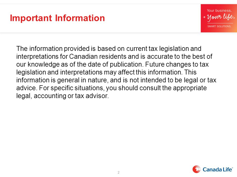 Important Information 2 The information provided is based on current tax legislation and interpretations for Canadian residents and is accurate to the