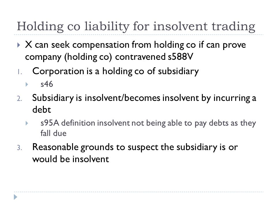 Holding co liability for insolvent trading  X can seek compensation from holding co if can prove company (holding co) contravened s588V 1.