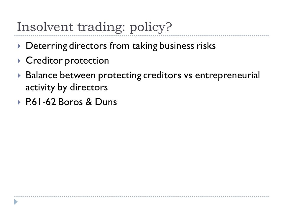 Insolvent trading: policy?  Deterring directors from taking business risks  Creditor protection  Balance between protecting creditors vs entreprene