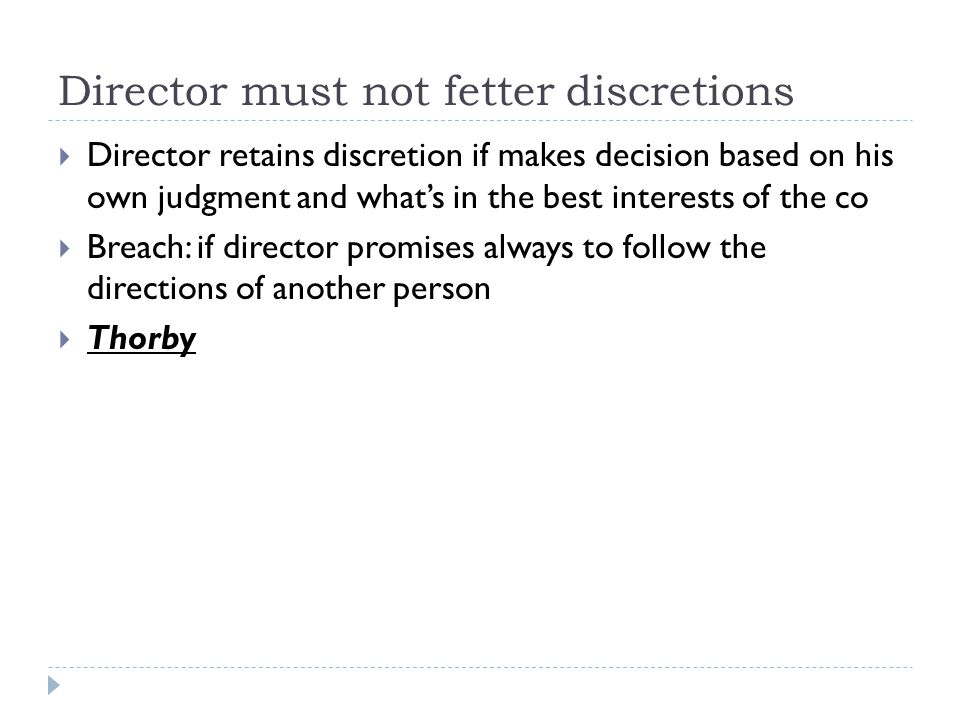 Director must not fetter discretions  Director retains discretion if makes decision based on his own judgment and what's in the best interests of the co  Breach: if director promises always to follow the directions of another person  Thorby