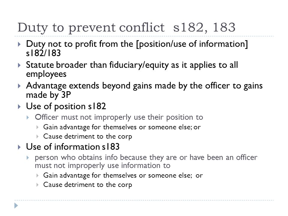 Duty to prevent conflict s182, 183  Duty not to profit from the [position/use of information] s182/183  Statute broader than fiduciary/equity as it applies to all employees  Advantage extends beyond gains made by the officer to gains made by 3P  Use of position s182  Officer must not improperly use their position to  Gain advantage for themselves or someone else; or  Cause detriment to the corp  Use of information s183  person who obtains info because they are or have been an officer must not improperly use information to  Gain advantage for themselves or someone else; or  Cause detriment to the corp