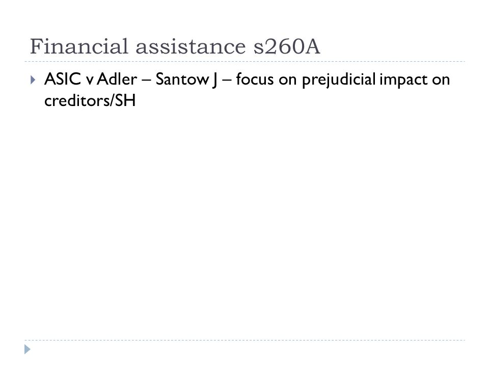 Financial assistance s260A  ASIC v Adler – Santow J – focus on prejudicial impact on creditors/SH