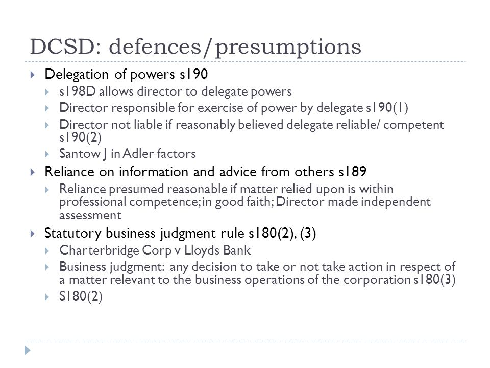 DCSD: defences/presumptions  Delegation of powers s190  s198D allows director to delegate powers  Director responsible for exercise of power by delegate s190(1)  Director not liable if reasonably believed delegate reliable/ competent s190(2)  Santow J in Adler factors  Reliance on information and advice from others s189  Reliance presumed reasonable if matter relied upon is within professional competence; in good faith; Director made independent assessment  Statutory business judgment rule s180(2), (3)  Charterbridge Corp v Lloyds Bank  Business judgment: any decision to take or not take action in respect of a matter relevant to the business operations of the corporation s180(3)  S180(2)
