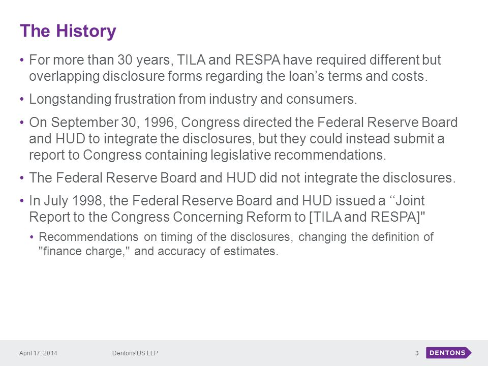 The History April 17, 2014Dentons US LLP For more than 30 years, TILA and RESPA have required different but overlapping disclosure forms regarding the