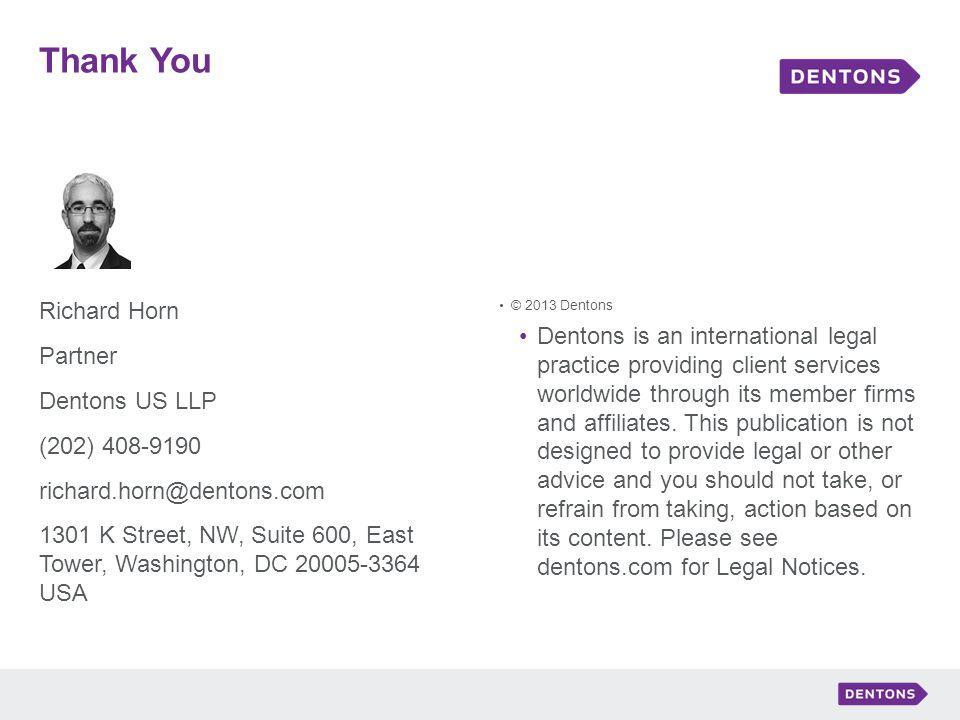 Thank You Richard Horn Partner Dentons US LLP (202) 408-9190 richard.horn@dentons.com 1301 K Street, NW, Suite 600, East Tower, Washington, DC 20005-3364 USA © 2013 Dentons Dentons is an international legal practice providing client services worldwide through its member firms and affiliates.